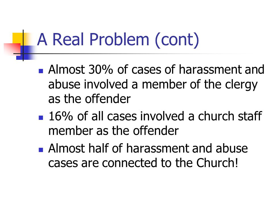 A Real Problem (cont) Almost 30% of cases of harassment and abuse involved a member of the clergy as the offender.