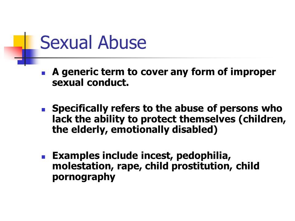 Sexual Abuse A generic term to cover any form of improper sexual conduct.