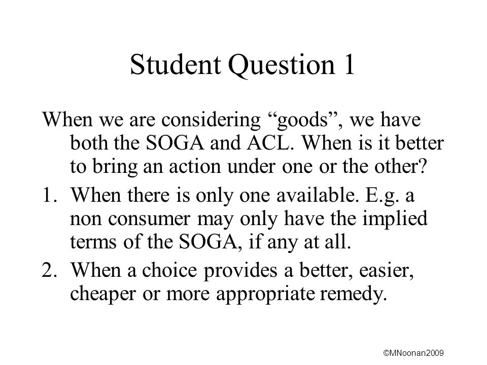 Student Question 1 When we are considering goods , we have both the SOGA and ACL. When is it better to bring an action under one or the other