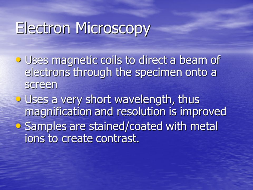 Electron Microscopy Uses magnetic coils to direct a beam of electrons through the specimen onto a screen.