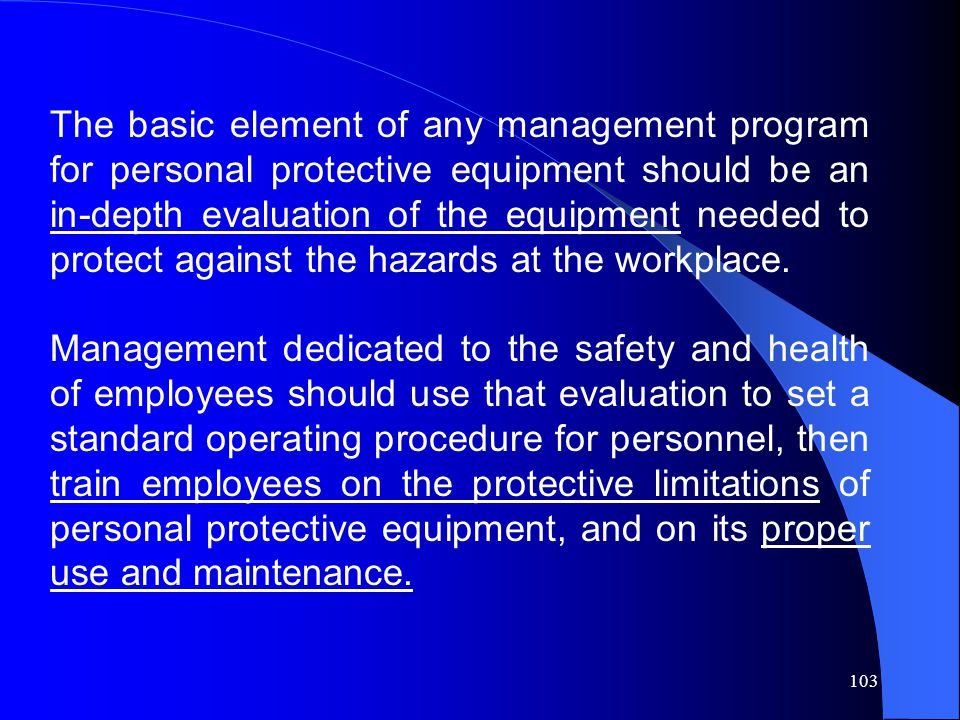 The basic element of any management program for personal protective equipment should be an in‑depth evaluation of the equipment needed to protect against the hazards at the workplace.