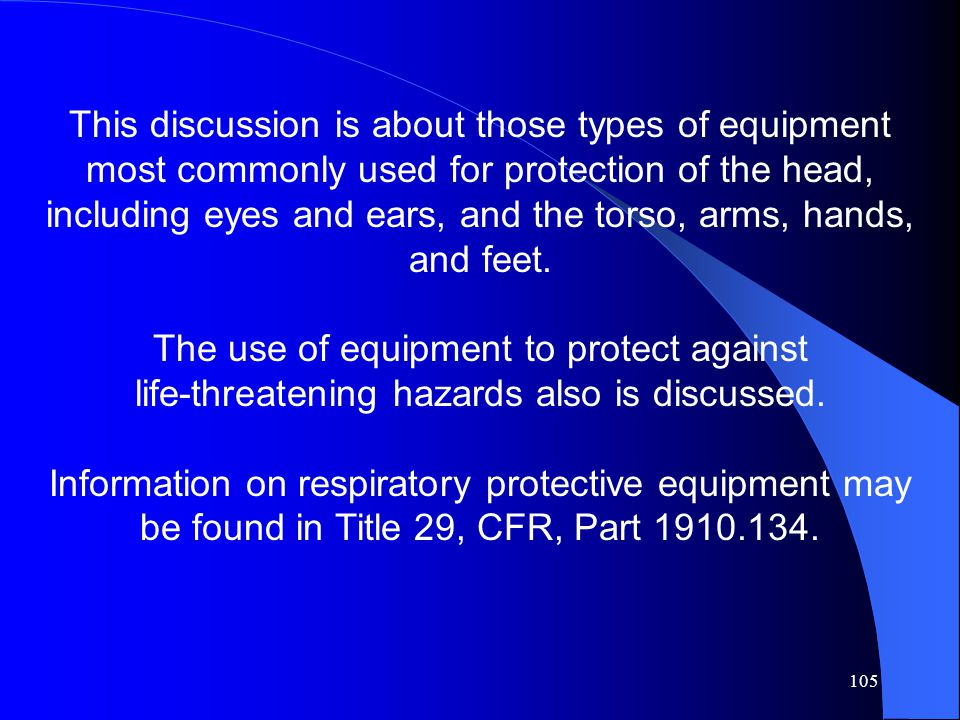 This discussion is about those types of equipment most commonly used for protection of the head, including eyes and ears, and the torso, arms, hands, and feet.