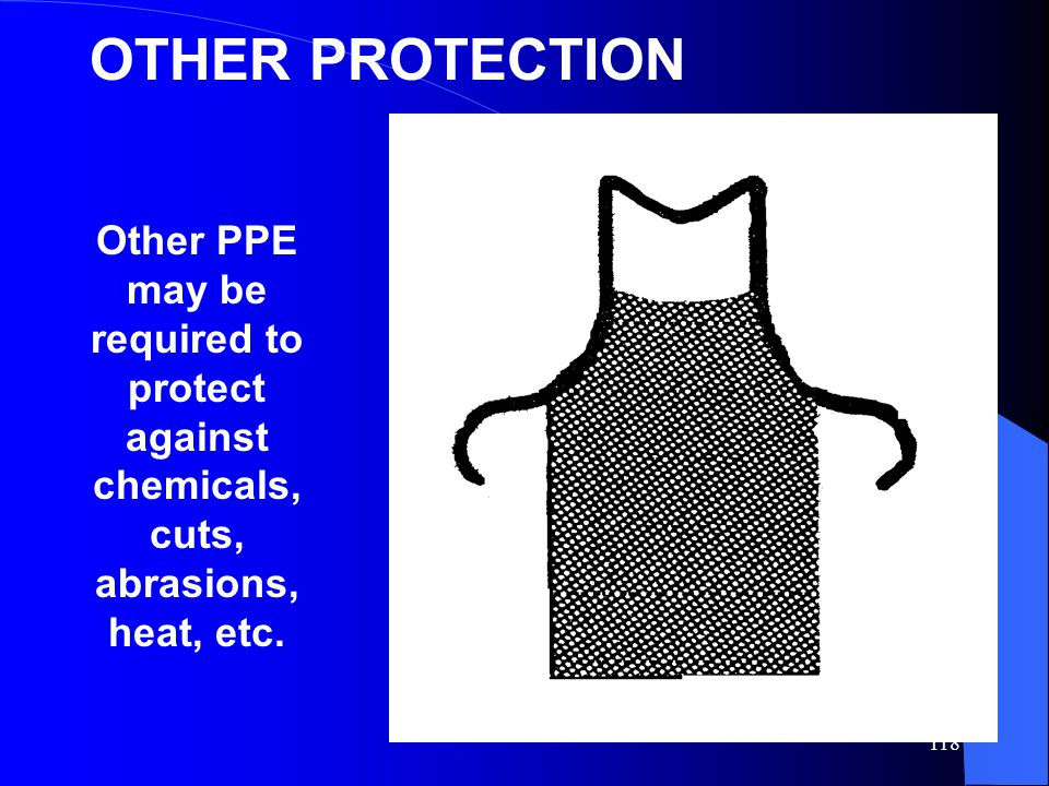 OTHER PROTECTION Other PPE may be required to protect against chemicals, cuts, abrasions, heat, etc.