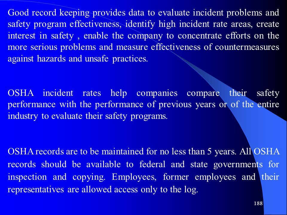 Good record keeping provides data to evaluate incident problems and safety program effectiveness, identify high incident rate areas, create interest in safety , enable the company to concentrate efforts on the more serious problems and measure effectiveness of countermeasures against hazards and unsafe practices.