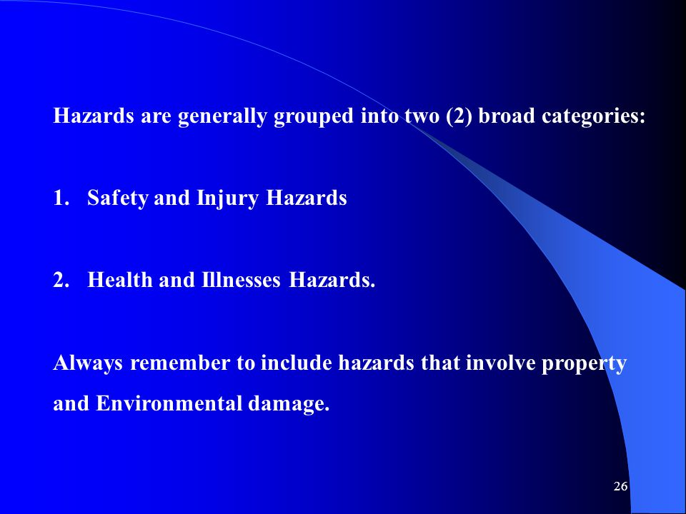 Hazards are generally grouped into two (2) broad categories: