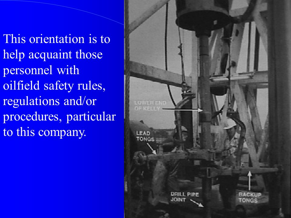 This orientation is to help acquaint those personnel with oilfield safety rules, regulations and/or procedures, particular to this company.