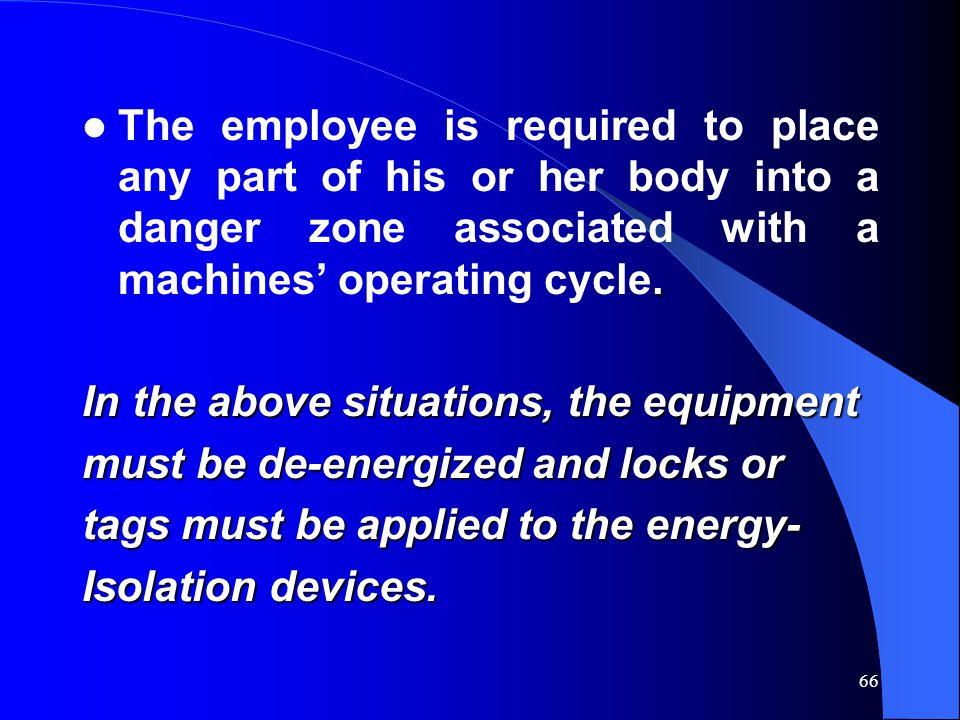 The employee is required to place any part of his or her body into a danger zone associated with a machines' operating cycle.