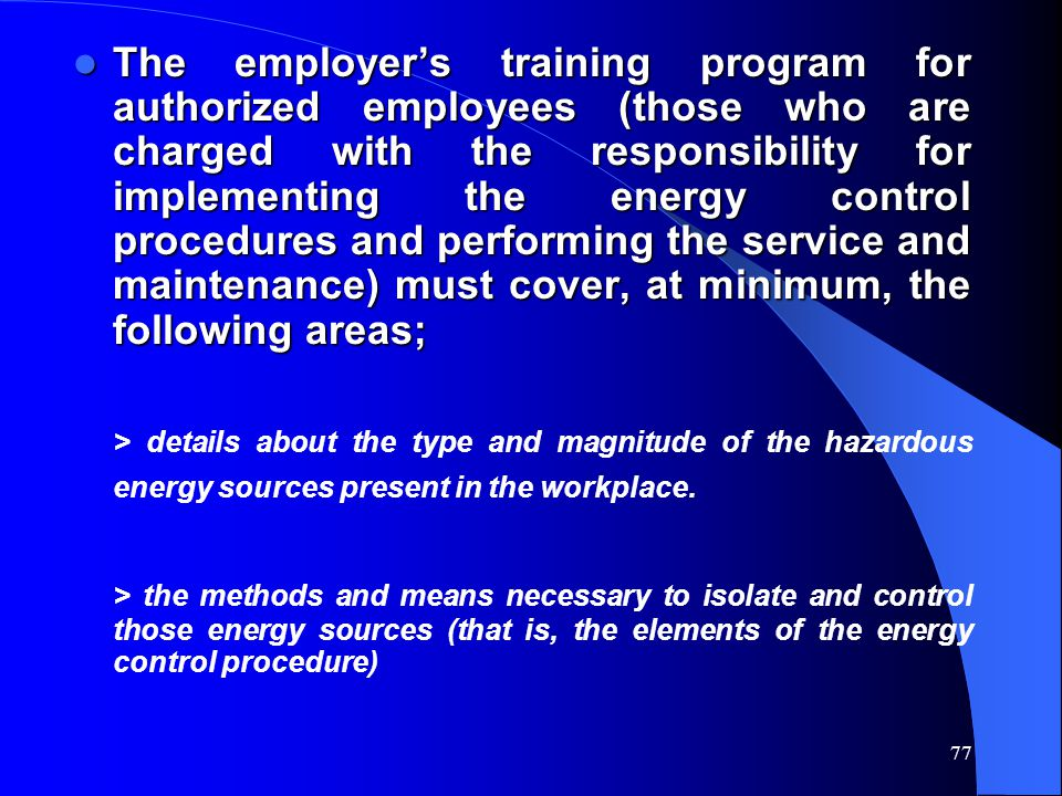 The employer's training program for authorized employees (those who are charged with the responsibility for implementing the energy control procedures and performing the service and maintenance) must cover, at minimum, the following areas;