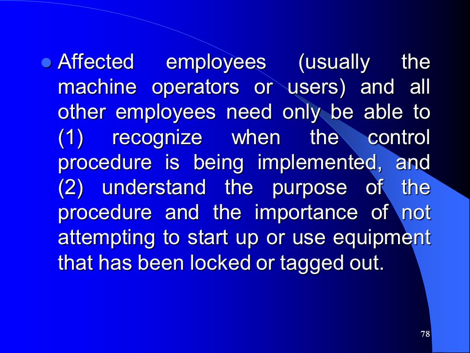 Affected employees (usually the machine operators or users) and all other employees need only be able to (1) recognize when the control procedure is being implemented, and (2) understand the purpose of the procedure and the importance of not attempting to start up or use equipment that has been locked or tagged out.