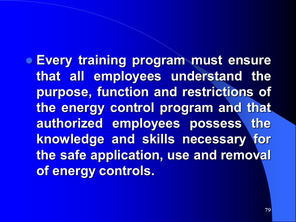 Every training program must ensure that all employees understand the purpose, function and restrictions of the energy control program and that authorized employees possess the knowledge and skills necessary for the safe application, use and removal of energy controls.