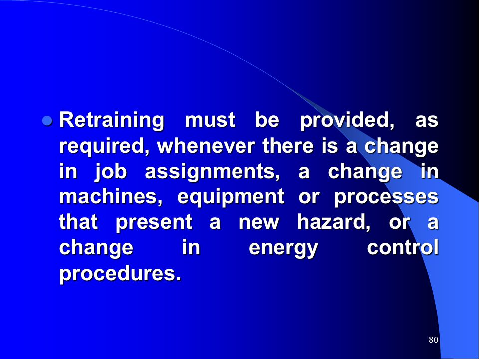Retraining must be provided, as required, whenever there is a change in job assignments, a change in machines, equipment or processes that present a new hazard, or a change in energy control procedures.