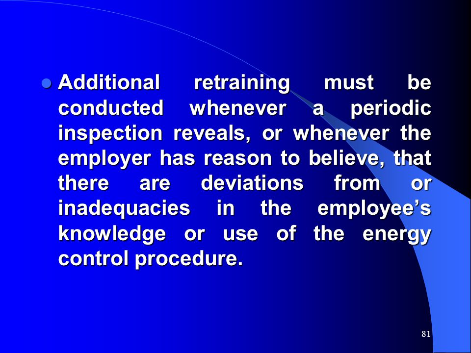 Additional retraining must be conducted whenever a periodic inspection reveals, or whenever the employer has reason to believe, that there are deviations from or inadequacies in the employee's knowledge or use of the energy control procedure.