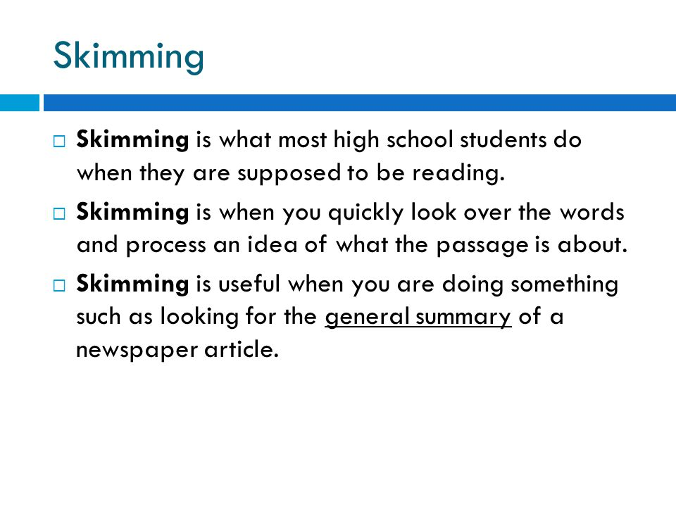 Skimming Skimming is what most high school students do when they are supposed to be reading.