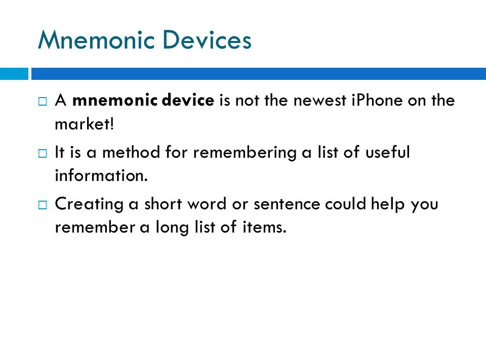 Mnemonic Devices A mnemonic device is not the newest iPhone on the market! It is a method for remembering a list of useful information.