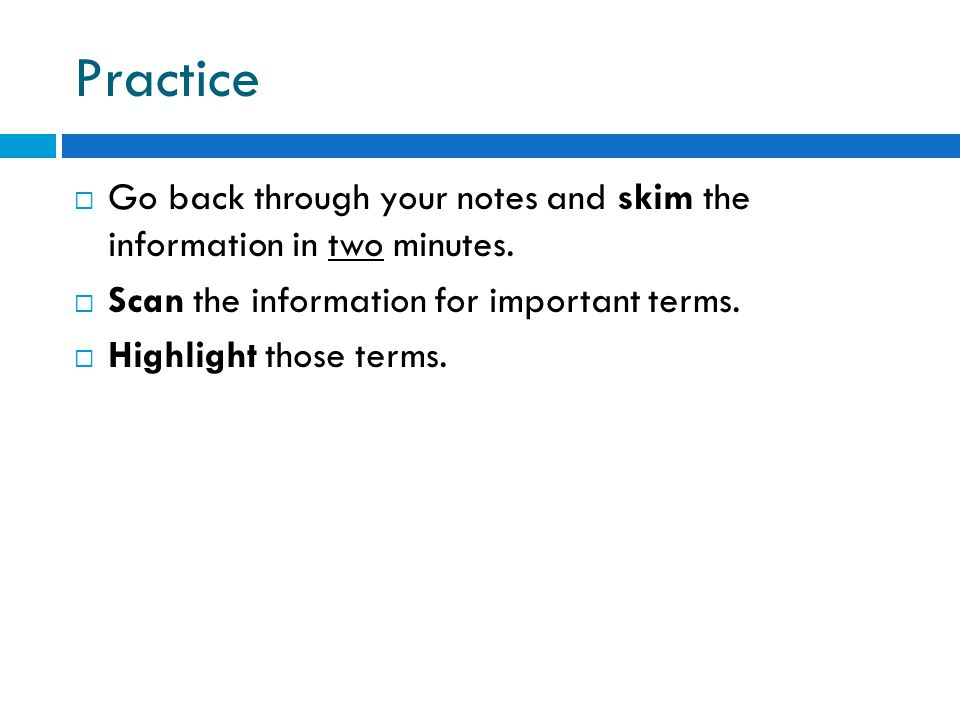 Practice Go back through your notes and skim the information in two minutes. Scan the information for important terms.