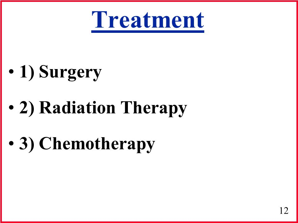 Treatment 1) Surgery 2) Radiation Therapy 3) Chemotherapy