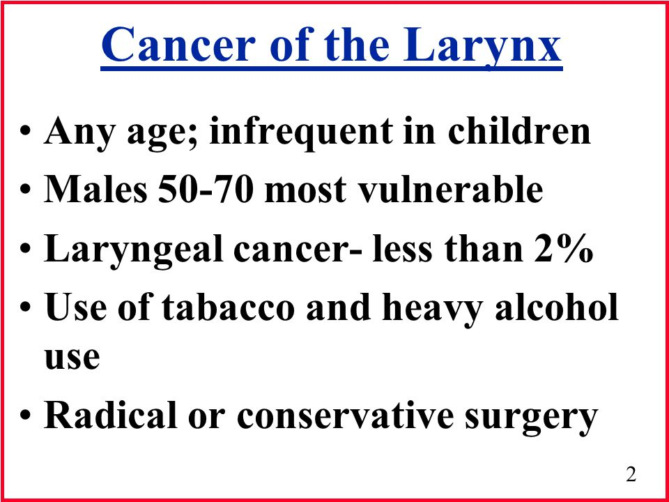 Cancer of the Larynx Any age; infrequent in children