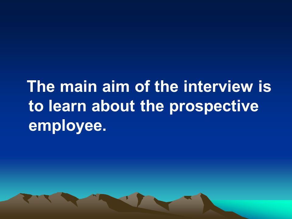 The main aim of the interview is to learn about the prospective employee.