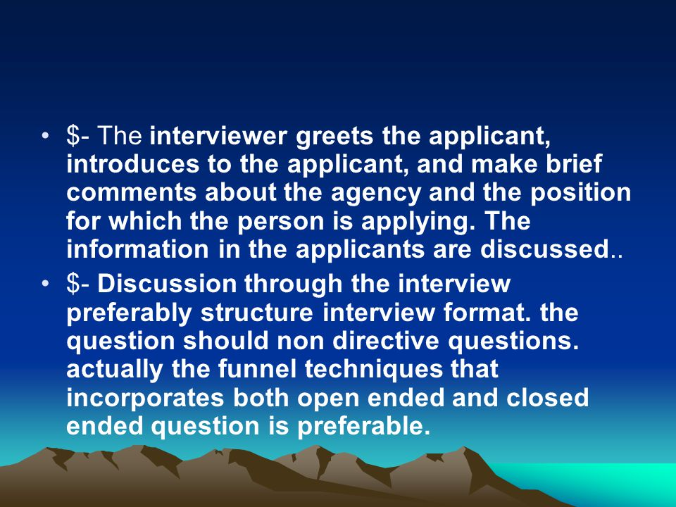 $- The interviewer greets the applicant, introduces to the applicant, and make brief comments about the agency and the position for which the person is applying. The information in the applicants are discussed..