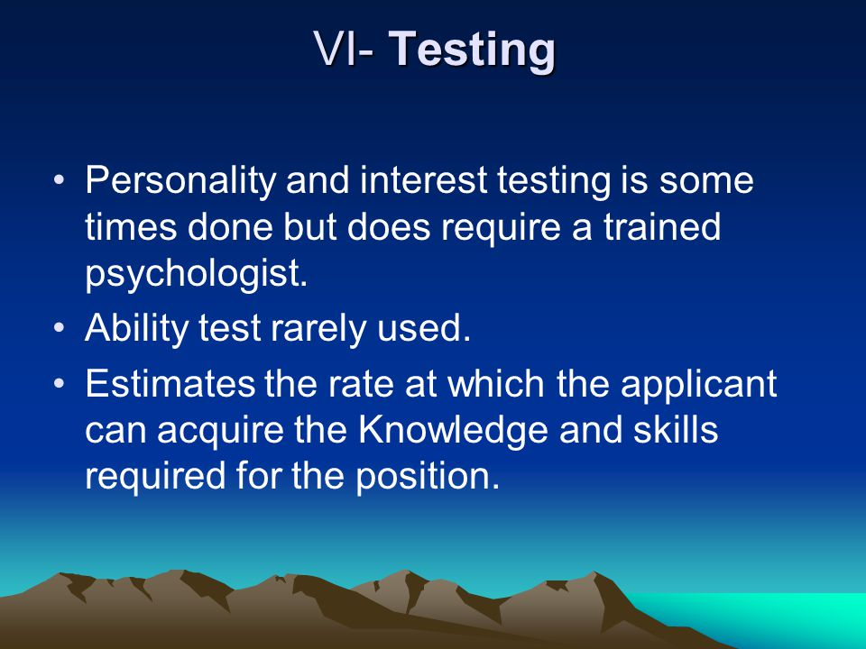 VI- Testing Personality and interest testing is some times done but does require a trained psychologist.