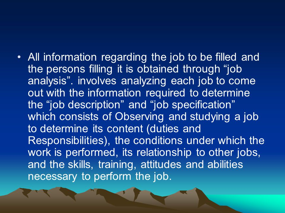 All information regarding the job to be filled and the persons filling it is obtained through job analysis .
