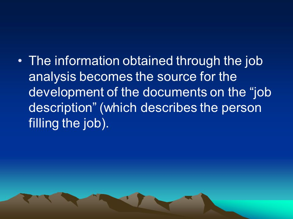 The information obtained through the job analysis becomes the source for the development of the documents on the job description (which describes the person filling the job).