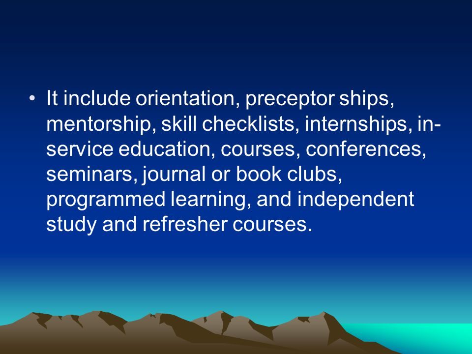 It include orientation, preceptor ships, mentorship, skill checklists, internships, in-service education, courses, conferences, seminars, journal or book clubs, programmed learning, and independent study and refresher courses.