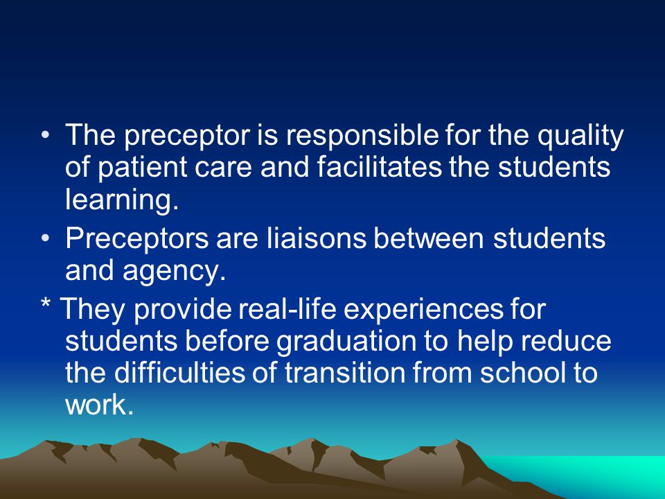 The preceptor is responsible for the quality of patient care and facilitates the students learning.