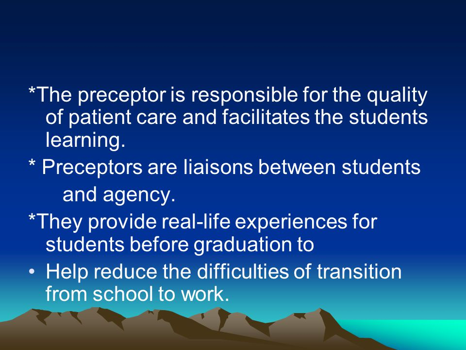 *The preceptor is responsible for the quality of patient care and facilitates the students learning.