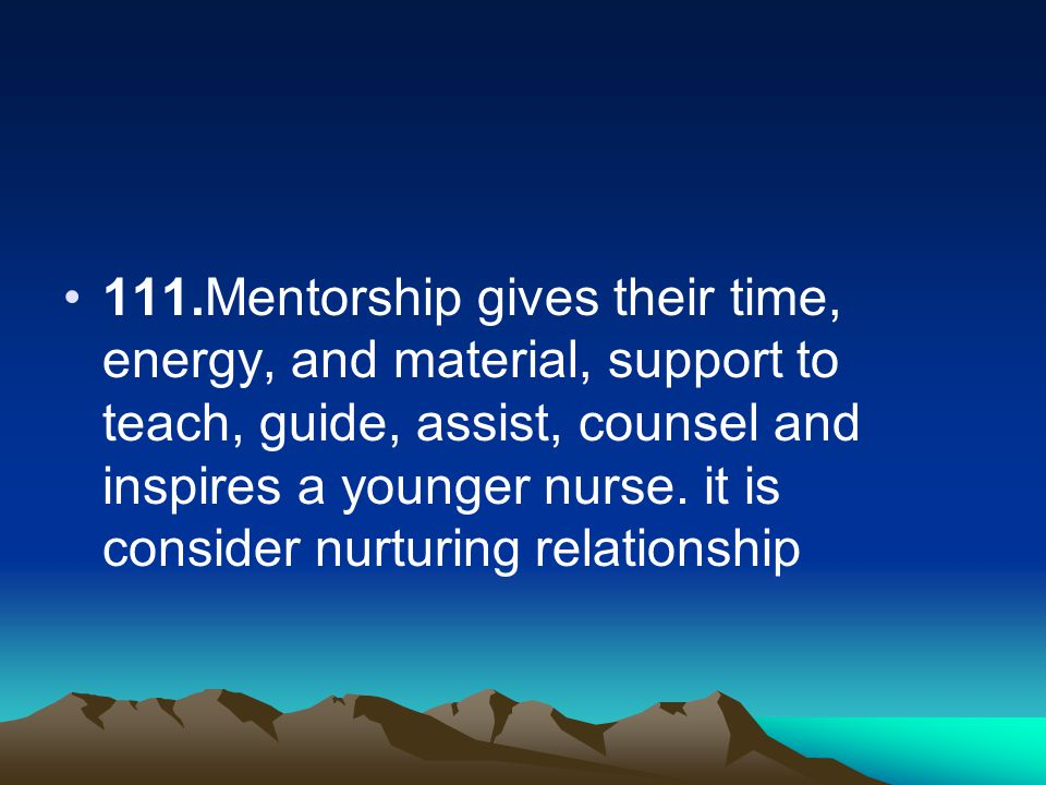 111.Mentorship gives their time, energy, and material, support to teach, guide, assist, counsel and inspires a younger nurse.