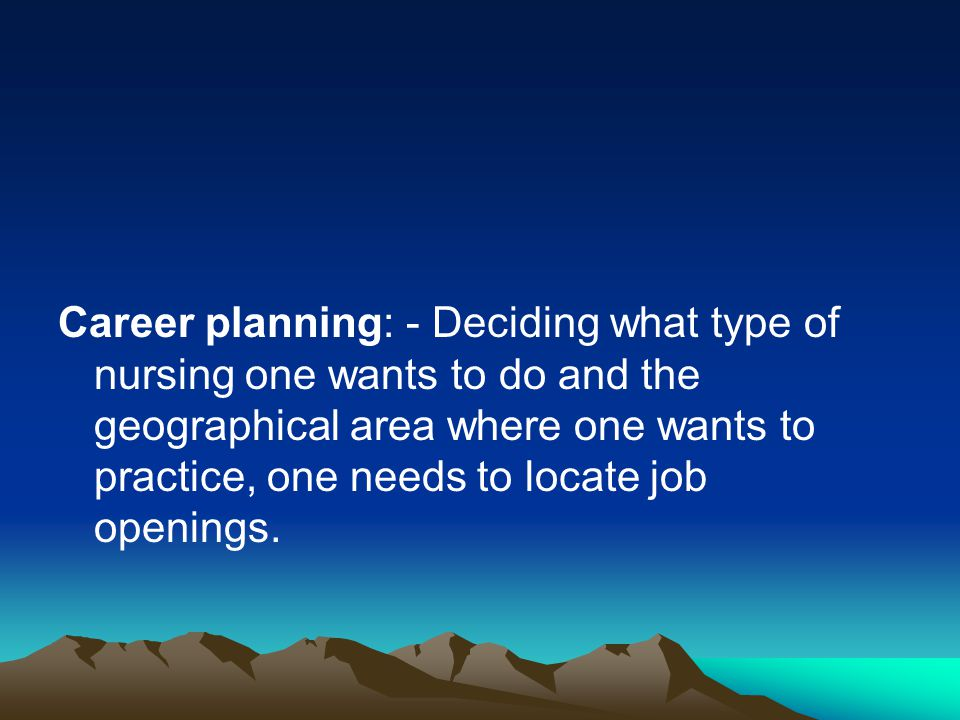 Career planning: - Deciding what type of nursing one wants to do and the geographical area where one wants to practice, one needs to locate job openings.