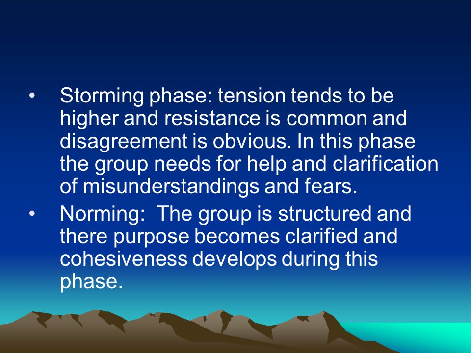 Storming phase: tension tends to be higher and resistance is common and disagreement is obvious. In this phase the group needs for help and clarification of misunderstandings and fears.