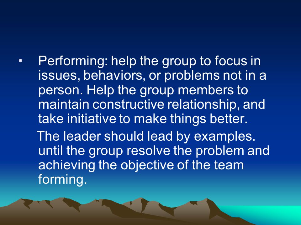 Performing: help the group to focus in issues, behaviors, or problems not in a person. Help the group members to maintain constructive relationship, and take initiative to make things better.