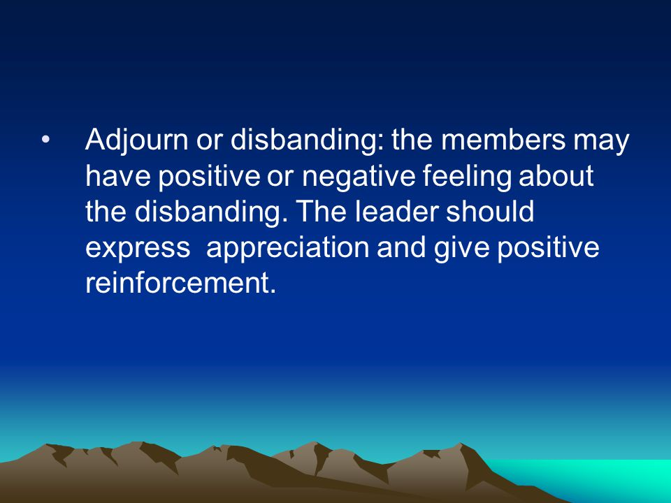 Adjourn or disbanding: the members may have positive or negative feeling about the disbanding.