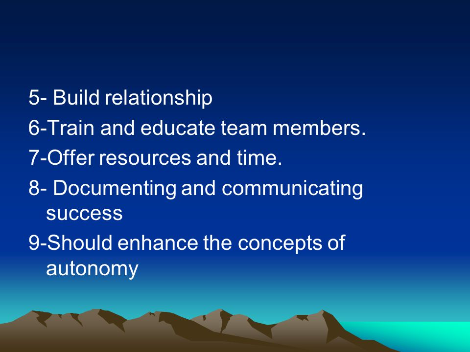 5- Build relationship 6-Train and educate team members. 7-Offer resources and time. 8- Documenting and communicating success.