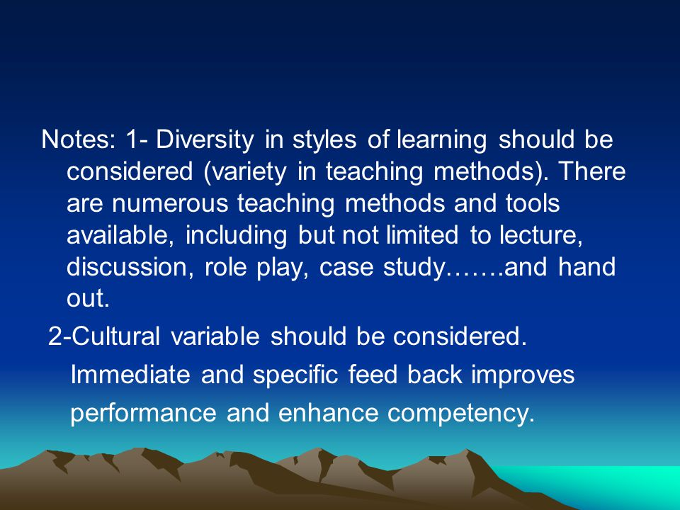 Notes: 1- Diversity in styles of learning should be considered (variety in teaching methods). There are numerous teaching methods and tools available, including but not limited to lecture, discussion, role play, case study…….and hand out.
