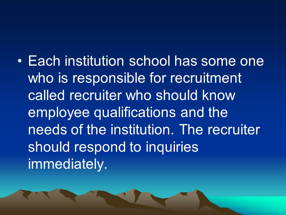 Each institution school has some one who is responsible for recruitment called recruiter who should know employee qualifications and the needs of the institution.