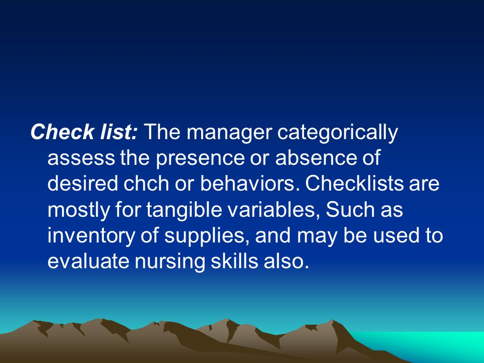 Check list: The manager categorically assess the presence or absence of desired chch or behaviors.