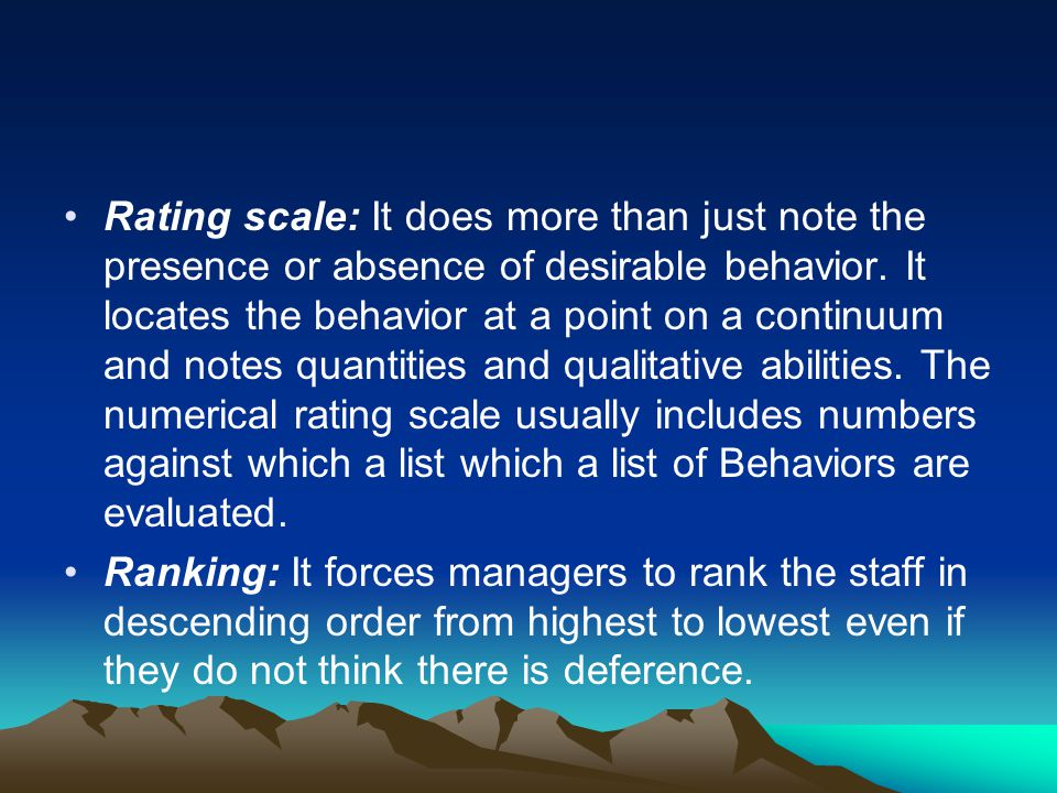Rating scale: It does more than just note the presence or absence of desirable behavior. It locates the behavior at a point on a continuum and notes quantities and qualitative abilities. The numerical rating scale usually includes numbers against which a list which a list of Behaviors are evaluated.