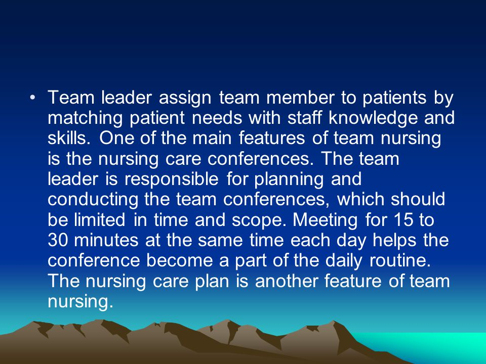 Team leader assign team member to patients by matching patient needs with staff knowledge and skills.