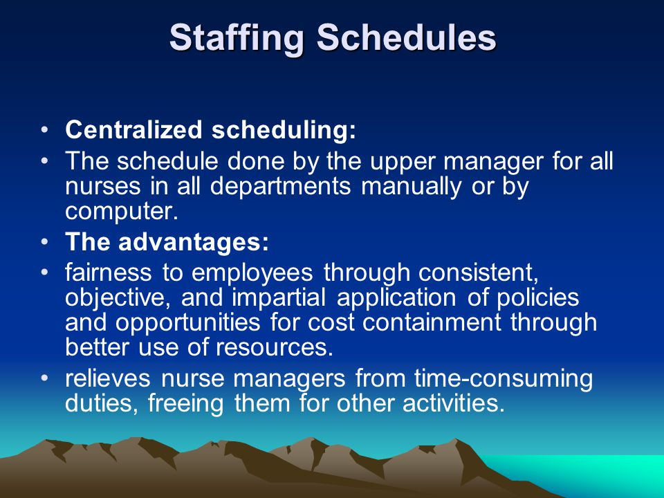 Staffing Schedules Centralized scheduling: