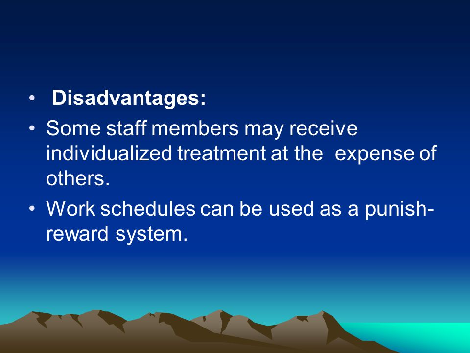 Disadvantages: Some staff members may receive individualized treatment at the expense of others.