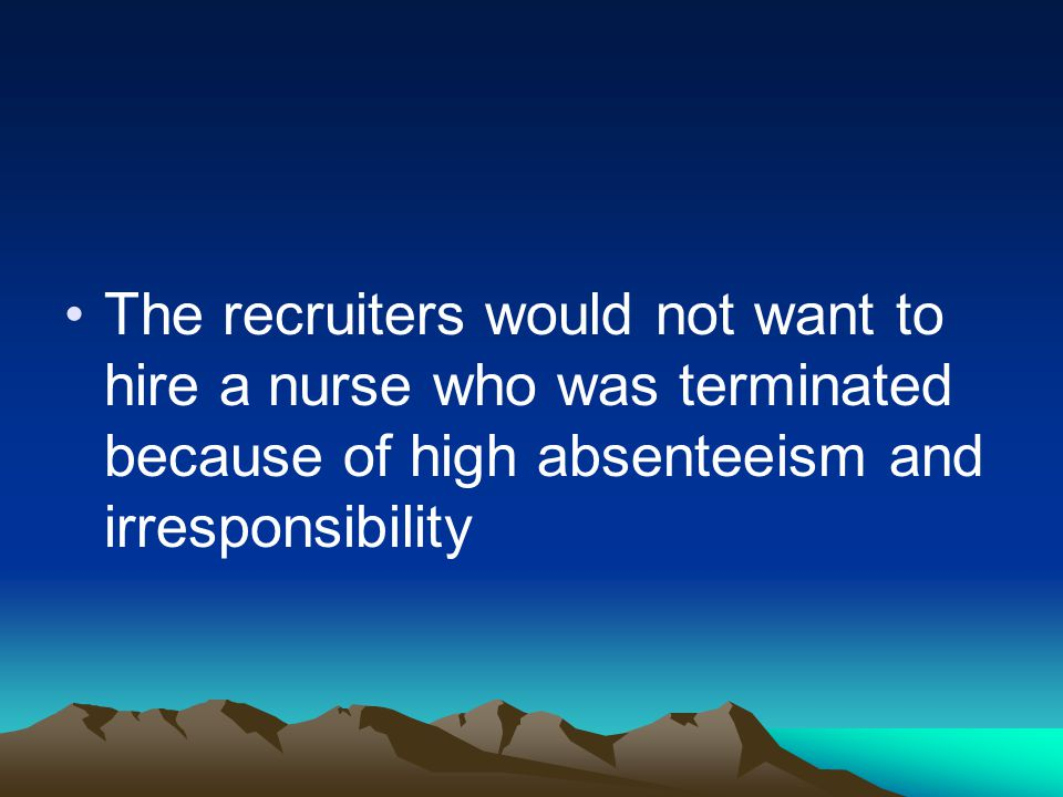 The recruiters would not want to hire a nurse who was terminated because of high absenteeism and irresponsibility