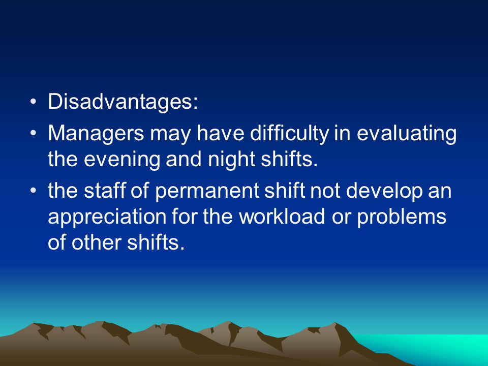 Disadvantages: Managers may have difficulty in evaluating the evening and night shifts.