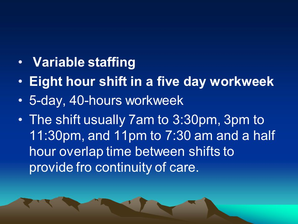 Variable staffing Eight hour shift in a five day workweek. 5-day, 40-hours workweek.