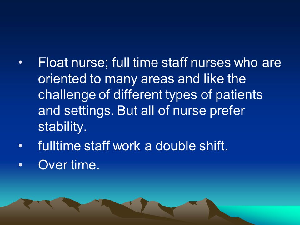 Float nurse; full time staff nurses who are oriented to many areas and like the challenge of different types of patients and settings. But all of nurse prefer stability.