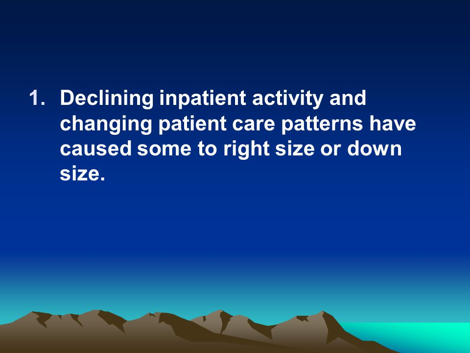 Declining inpatient activity and changing patient care patterns have caused some to right size or down size.