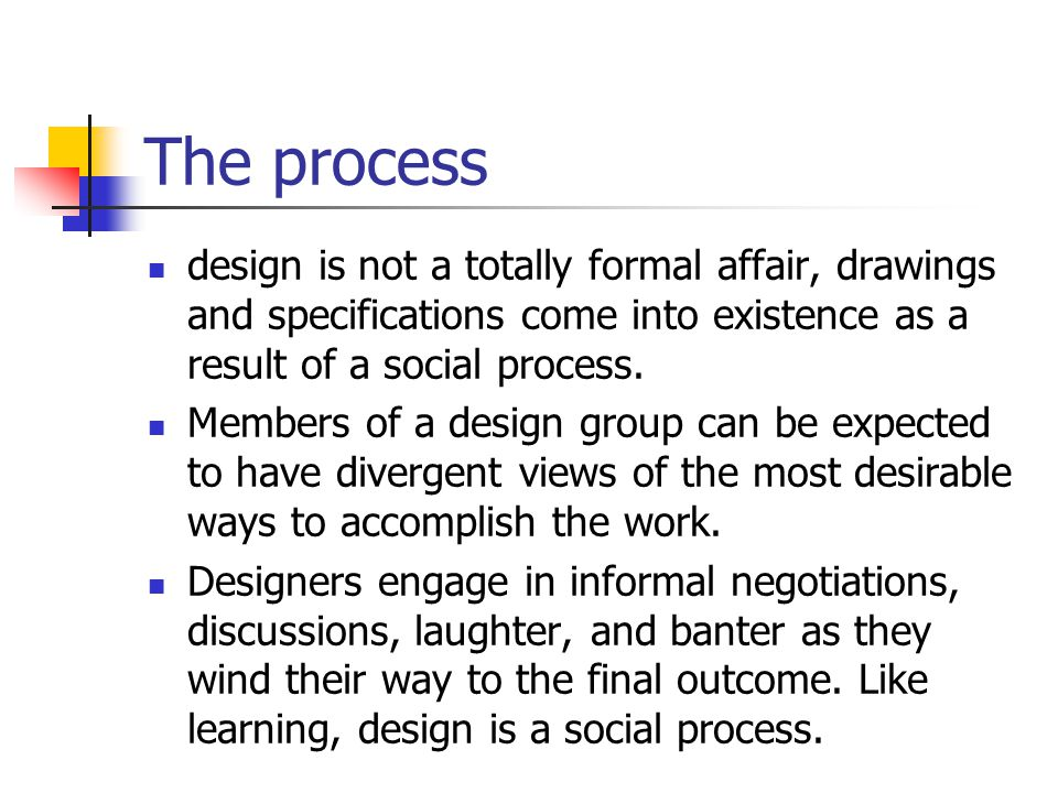 The process design is not a totally formal affair, drawings and specifications come into existence as a result of a social process.