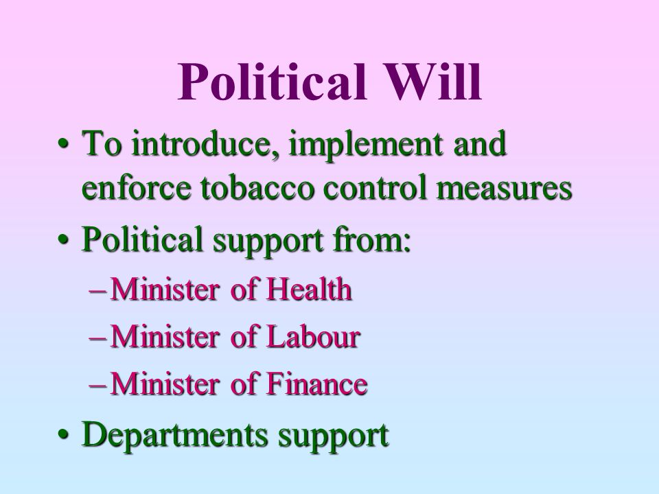 Political Will To introduce, implement and enforce tobacco control measures. Political support from: