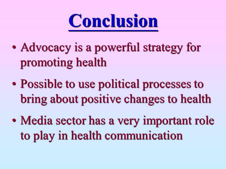 Conclusion Advocacy is a powerful strategy for promoting health